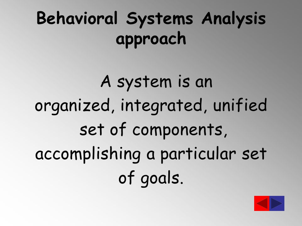 Behavioral Systems Analysis approach A system is an organized, integrated, unified set of components, accomplishing a particular set of goals.
