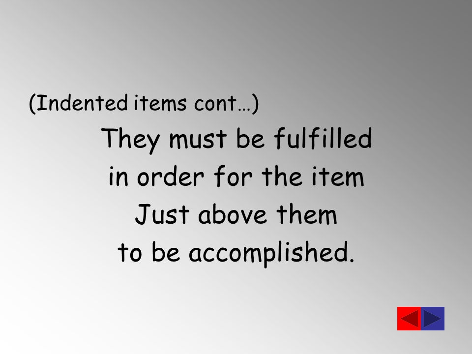 (Indented items cont…) They must be fulfilled in order for the item Just above them to be accomplished.