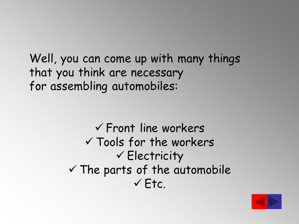 Well, you can come up with many things that you think are necessary for assembling automobiles: Front line workers Tools for the workers Electricity The parts of the automobile Etc.