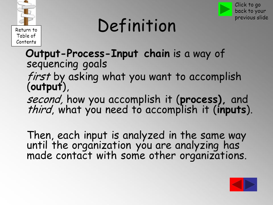 Definition Output-Process-Input chain is a way of sequencing goals first by asking what you want to accomplish (output), second, how you accomplish it (process), and third, what you need to accomplish it (inputs).
