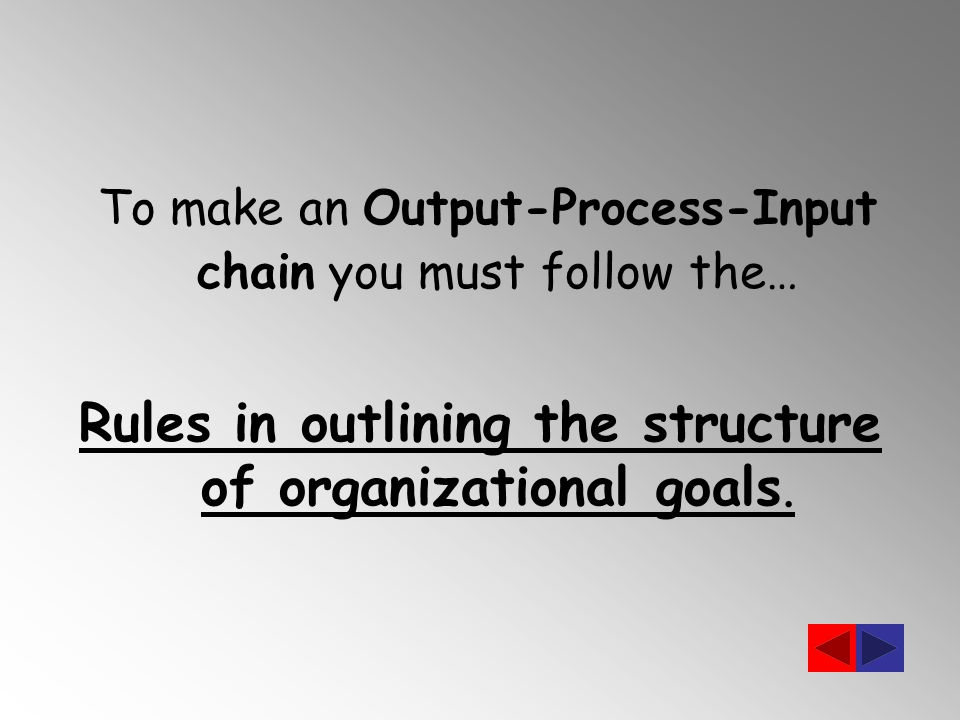 To make an Output-Process-Input chain you must follow the… Rules in outlining the structure of organizational goals.