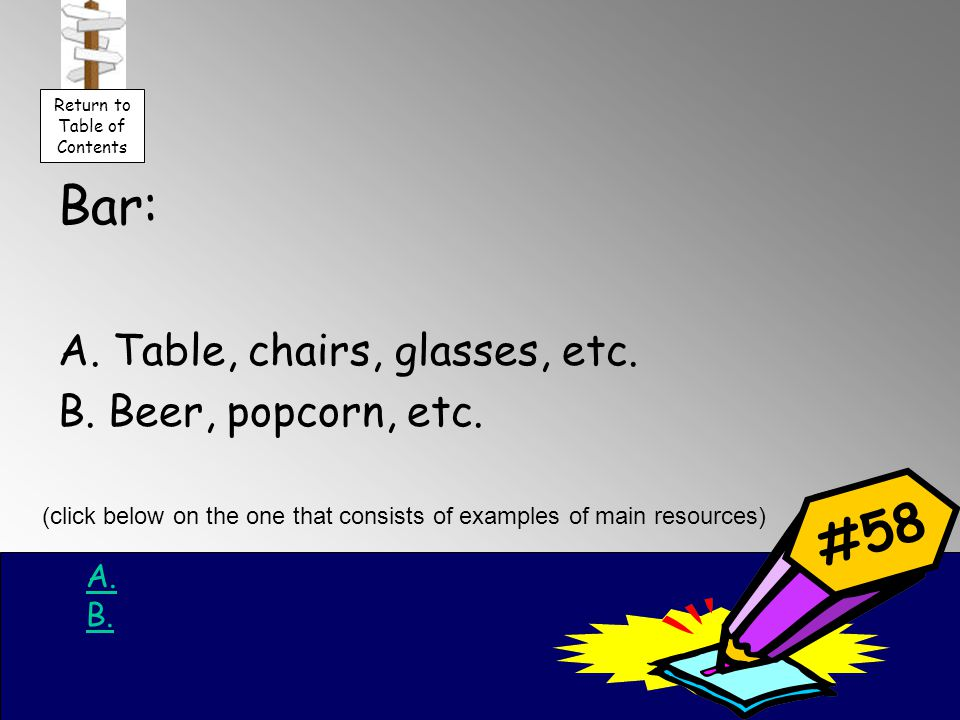 Bar: A. Table, chairs, glasses, etc. B. Beer, popcorn, etc.