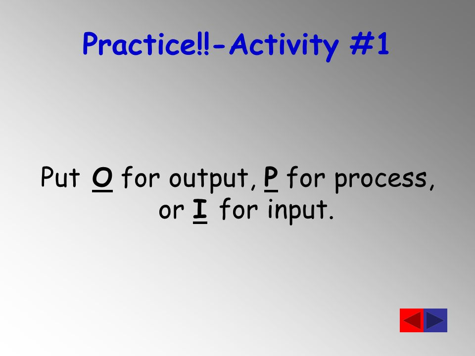 Practice!!-Activity #1 Put O for output, P for process, or I for input.