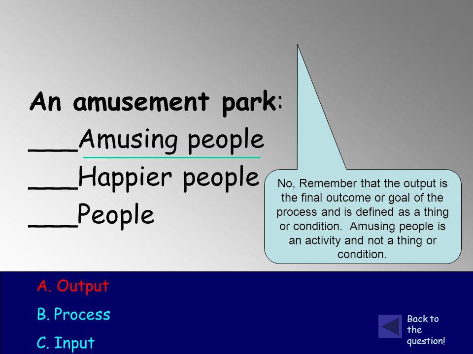 An amusement park: ___Amusing people ___Happier people ___People A.