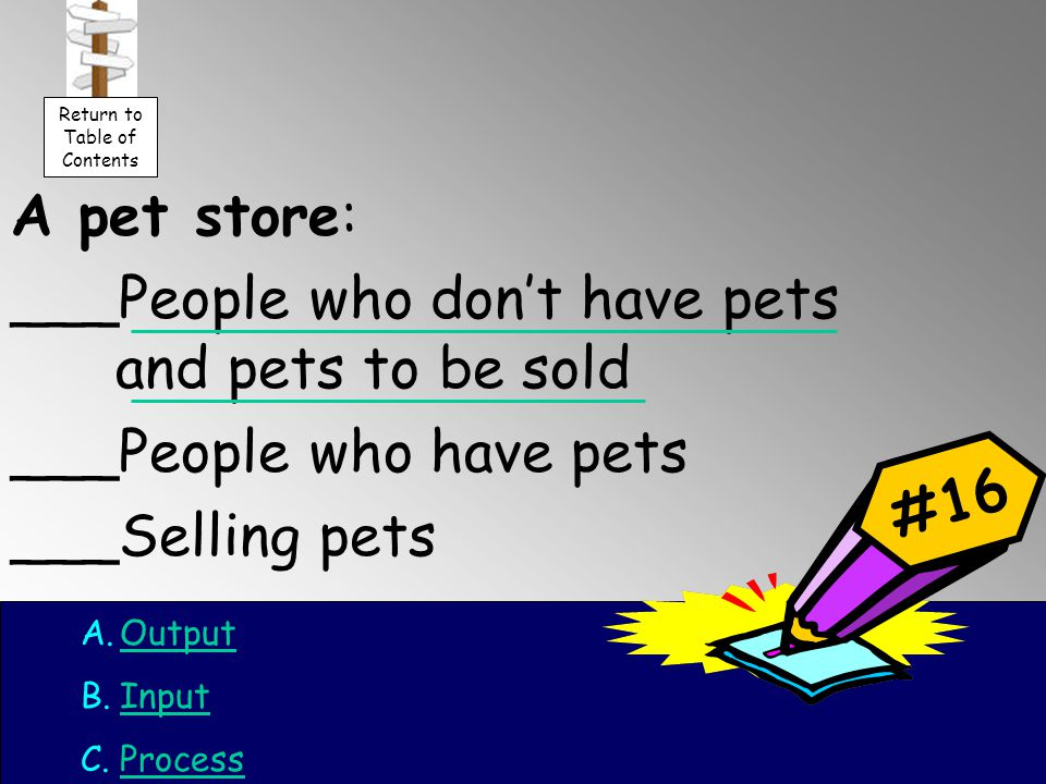 A pet store: ___People who don't have pets and pets to be sold ___People who have pets ___Selling pets #16 A.OutputOutput B.InputInput C.ProcessProcess Return to Table of Contents