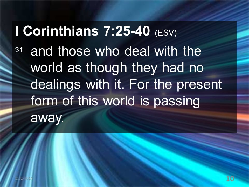 I Corinthians 7:25-40 (ESV) 31 and those who deal with the world as though they had no dealings with it. For the present form of this world is passing