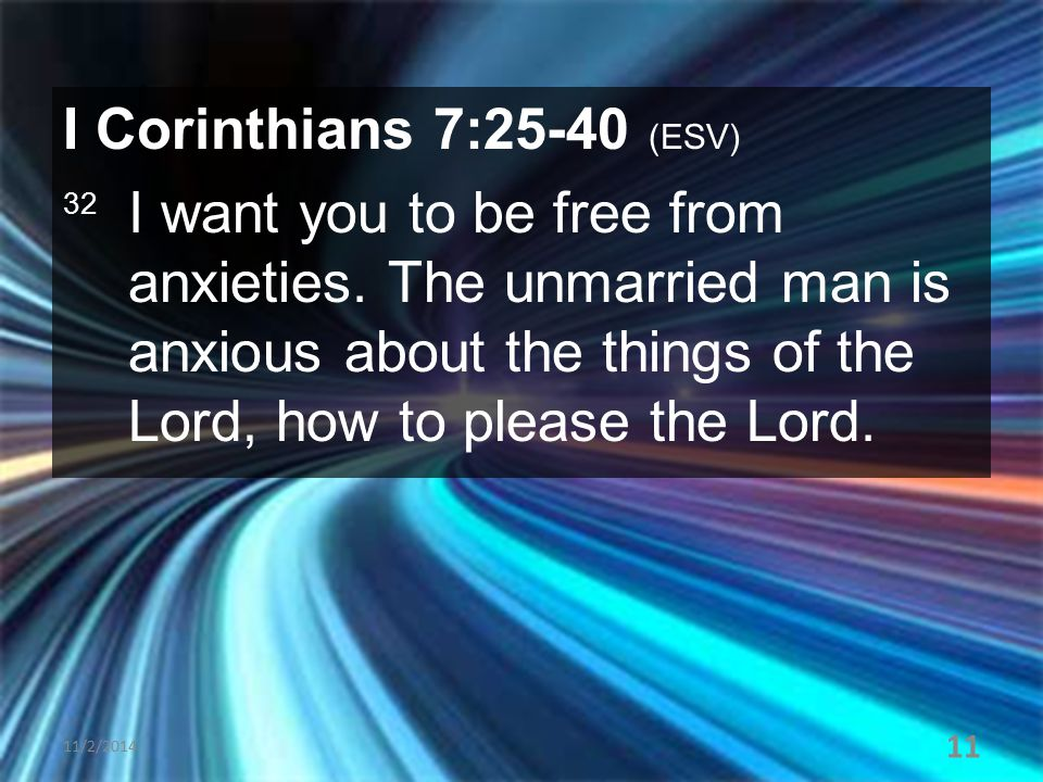 I Corinthians 7:25-40 (ESV) 32 I want you to be free from anxieties. The unmarried man is anxious about the things of the Lord, how to please the Lord
