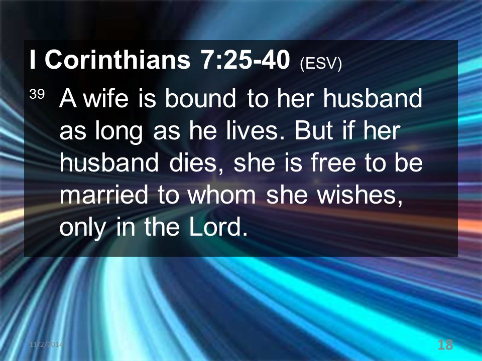 I Corinthians 7:25-40 (ESV) 39 A wife is bound to her husband as long as he lives. But if her husband dies, she is free to be married to whom she wish