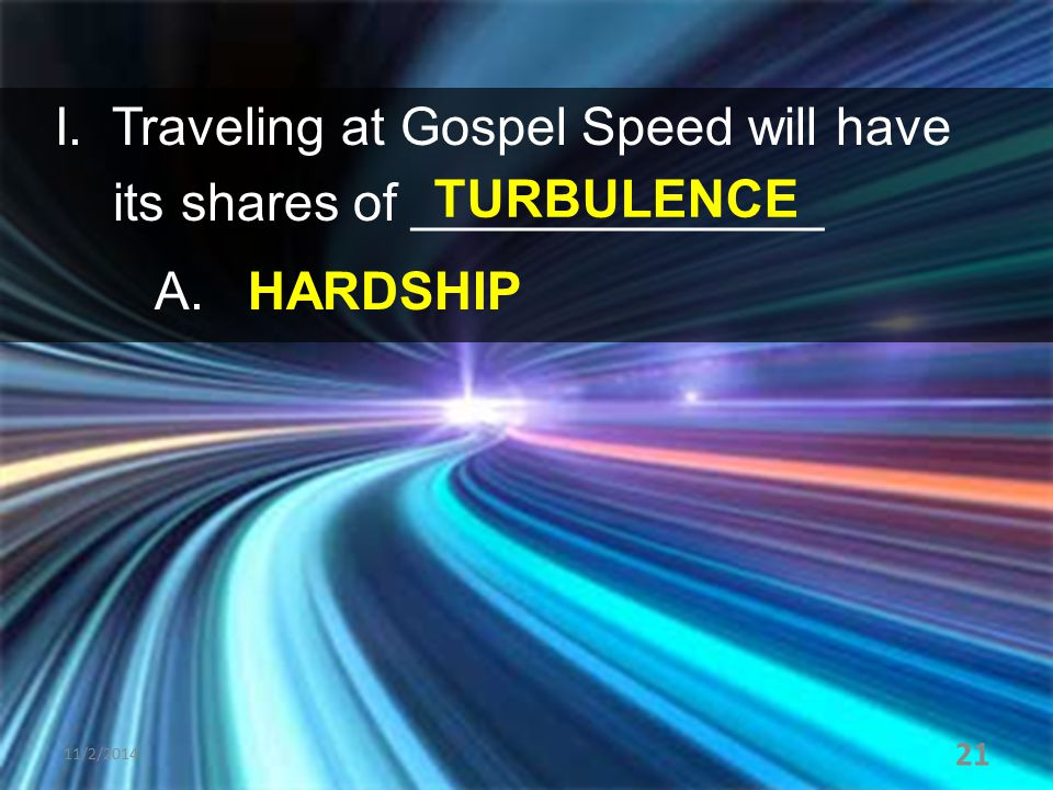 I. Traveling at Gospel Speed will have its shares of ______________ A. HARDSHIP 11/2/2014 21 TURBULENCE