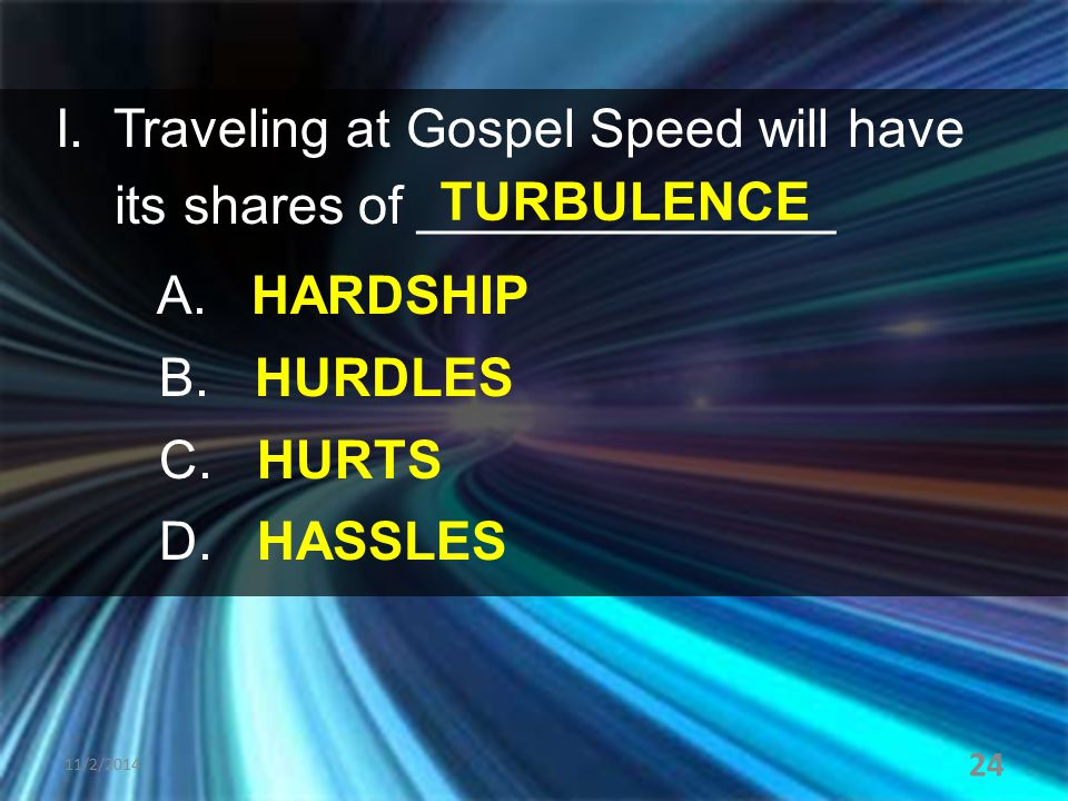 I. Traveling at Gospel Speed will have its shares of ______________ A. HARDSHIP B. HURDLES C. HURTS D. HASSLES 11/2/2014 24 TURBULENCE