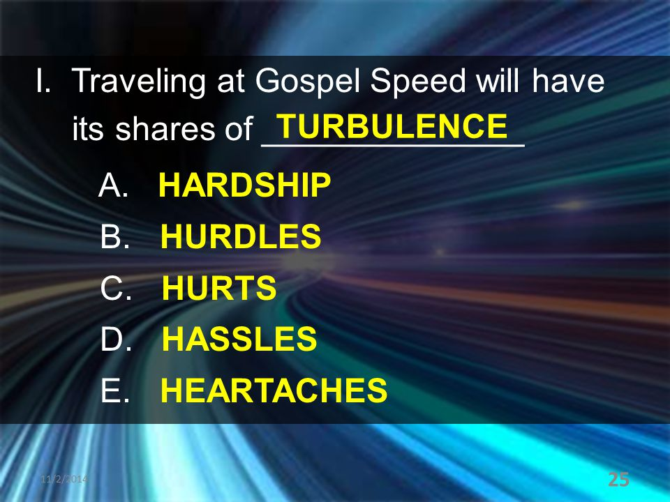 I. Traveling at Gospel Speed will have its shares of ______________ A. HARDSHIP B. HURDLES C. HURTS D. HASSLES E. HEARTACHES 11/2/2014 25 TURBULENCE