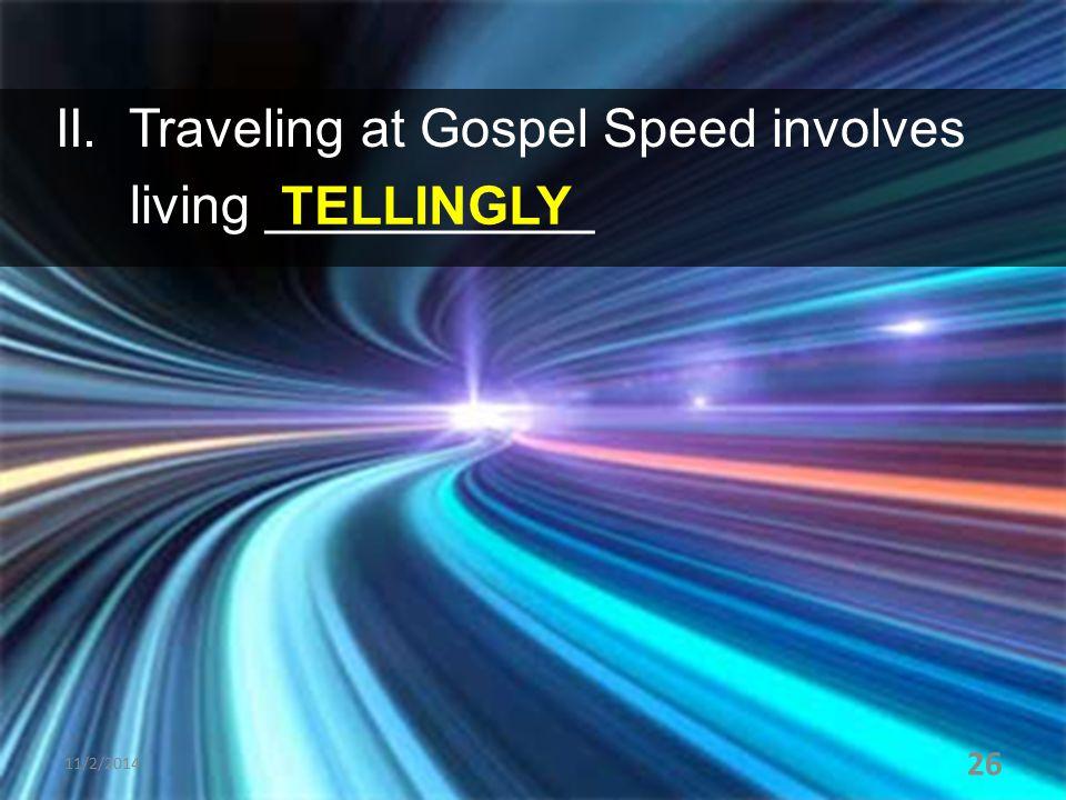 II. Traveling at Gospel Speed involves living ___________ 11/2/2014 26 TELLINGLY