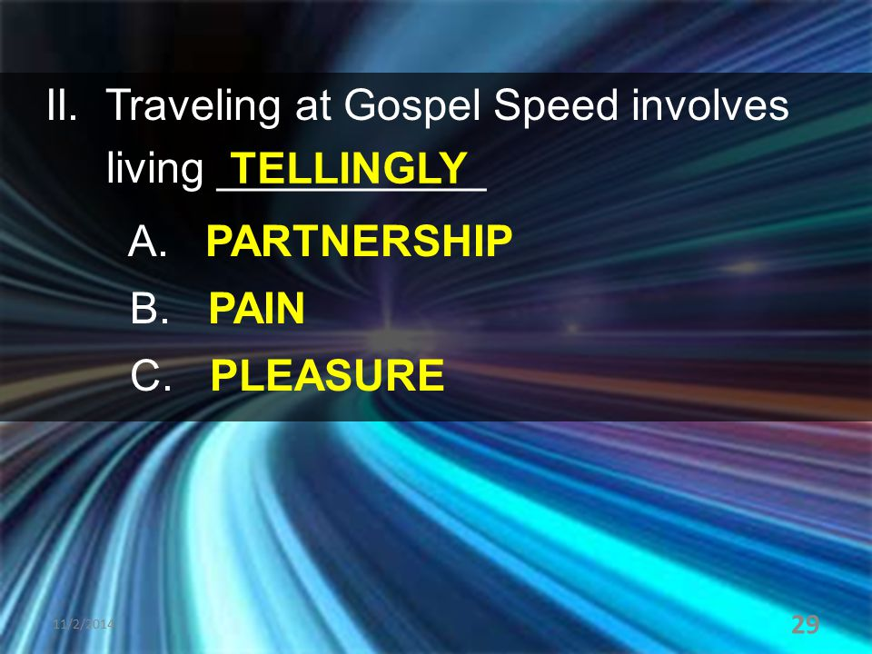 II. Traveling at Gospel Speed involves living ___________ A. PARTNERSHIP B. PAIN C. PLEASURE 11/2/2014 29 TELLINGLY