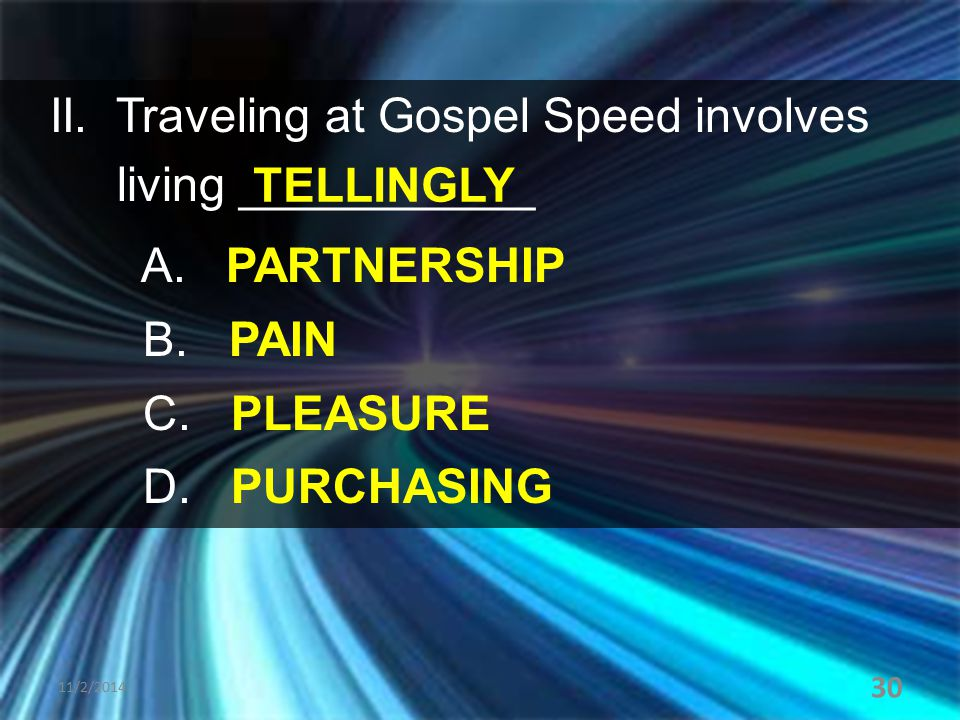 II. Traveling at Gospel Speed involves living ___________ A. PARTNERSHIP B. PAIN C. PLEASURE D. PURCHASING 11/2/2014 30 TELLINGLY