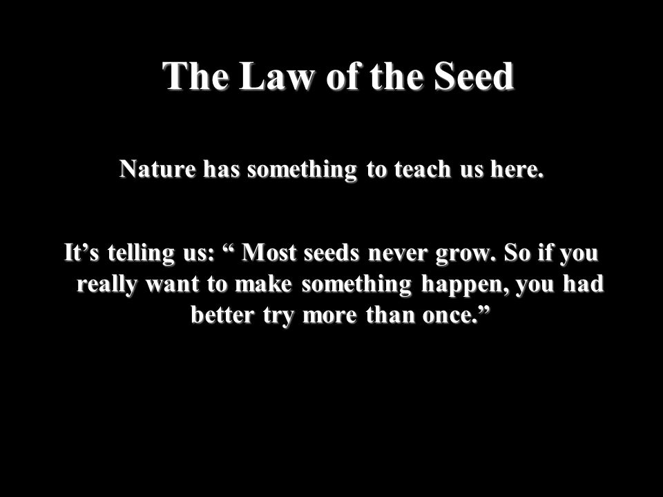 "The Law of the Seed Nature has something to teach us here. It's telling us: "" Most seeds never grow. So if you really want to make something happen, y"