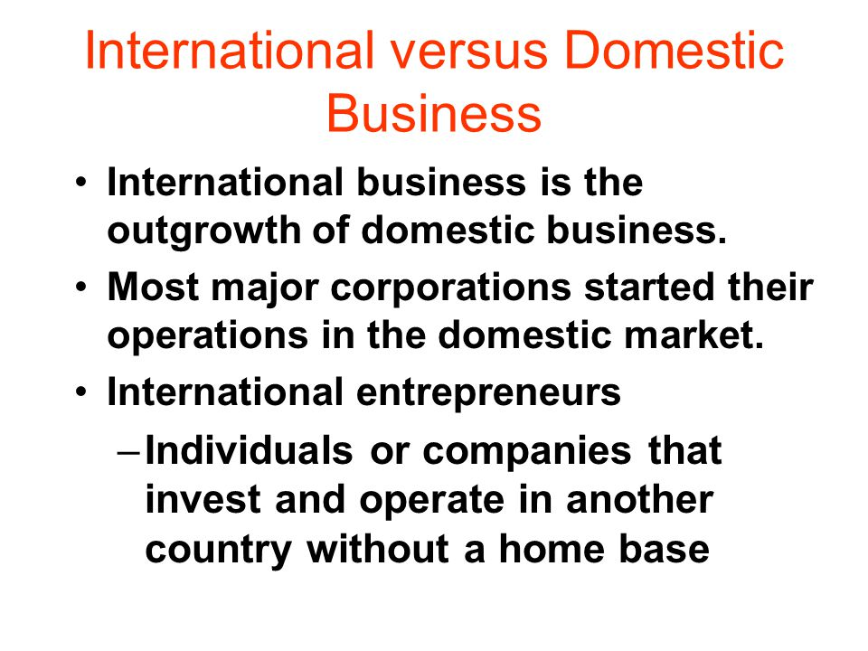 International versus Domestic Business International business is the outgrowth of domestic business.