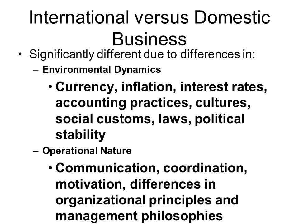 International versus Domestic Business Significantly different due to differences in: –Environmental Dynamics Currency, inflation, interest rates, accounting practices, cultures, social customs, laws, political stability –Operational Nature Communication, coordination, motivation, differences in organizational principles and management philosophies