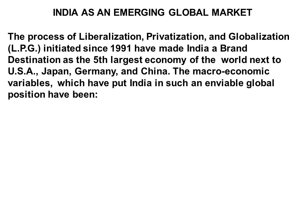 INDIA AS AN EMERGING GLOBAL MARKET The process of Liberalization, Privatization, and Globalization (L.P.G.) initiated since 1991 have made India a Brand Destination as the 5th largest economy of the world next to U.S.A., Japan, Germany, and China.