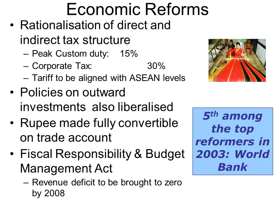 Economic Reforms Rationalisation of direct and indirect tax structure –Peak Custom duty: 15% –Corporate Tax: 30% –Tariff to be aligned with ASEAN levels Policies on outward investments also liberalised Rupee made fully convertible on trade account Fiscal Responsibility & Budget Management Act –Revenue deficit to be brought to zero by 2008 5 th among the top reformers in 2003: World Bank