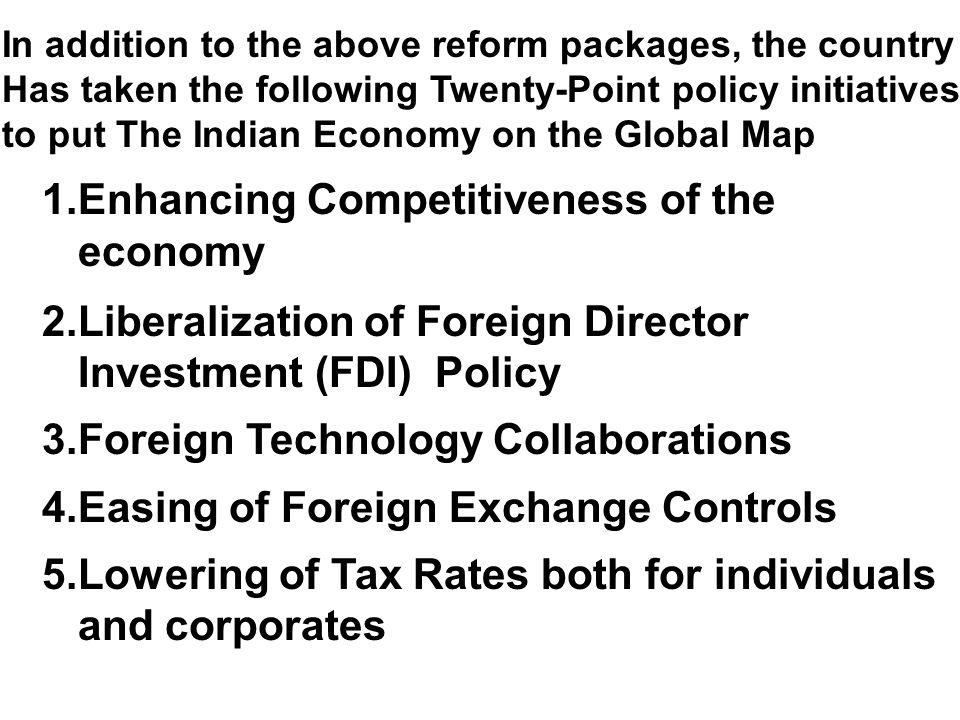 In addition to the above reform packages, the country Has taken the following Twenty-Point policy initiatives to put The Indian Economy on the Global Map 1.Enhancing Competitiveness of the economy 2.Liberalization of Foreign Director Investment (FDI) Policy 3.Foreign Technology Collaborations 4.Easing of Foreign Exchange Controls 5.Lowering of Tax Rates both for individuals and corporates