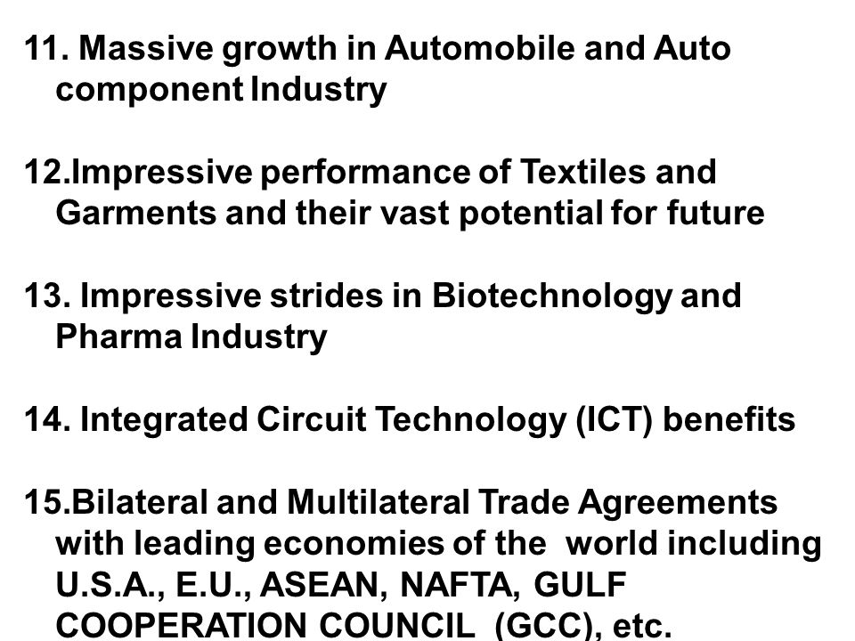 11. Massive growth in Automobile and Auto component Industry 12.Impressive performance of Textiles and Garments and their vast potential for future 13