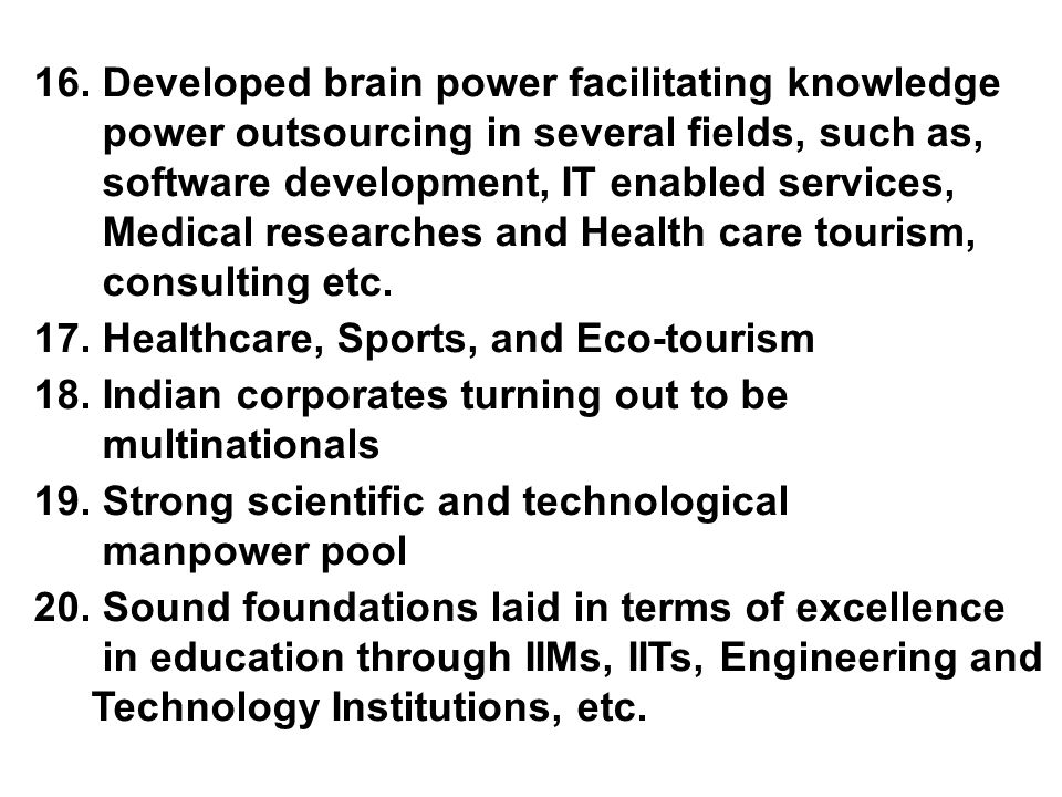 16. Developed brain power facilitating knowledge power outsourcing in several fields, such as, software development, IT enabled services, Medical rese