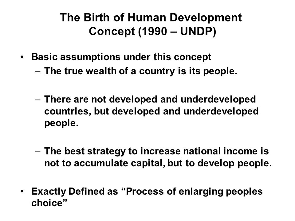 The Birth of Human Development Concept (1990 – UNDP) Basic assumptions under this concept –The true wealth of a country is its people.