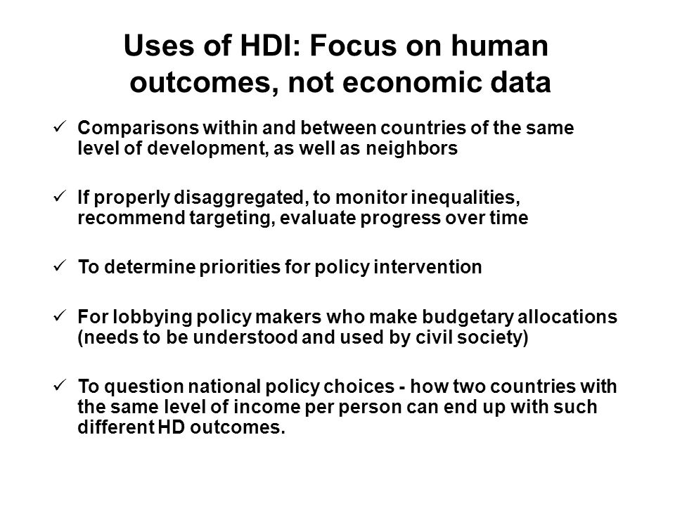 Uses of HDI: Focus on human outcomes, not economic data Comparisons within and between countries of the same level of development, as well as neighbors If properly disaggregated, to monitor inequalities, recommend targeting, evaluate progress over time To determine priorities for policy intervention For lobbying policy makers who make budgetary allocations (needs to be understood and used by civil society) To question national policy choices - how two countries with the same level of income per person can end up with such different HD outcomes.