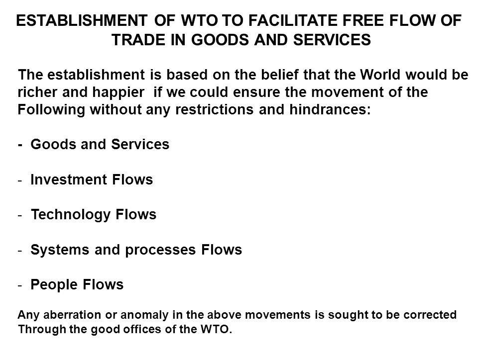 ESTABLISHMENT OF WTO TO FACILITATE FREE FLOW OF TRADE IN GOODS AND SERVICES The establishment is based on the belief that the World would be richer and happier if we could ensure the movement of the Following without any restrictions and hindrances: - Goods and Services - Investment Flows - Technology Flows - Systems and processes Flows - People Flows Any aberration or anomaly in the above movements is sought to be corrected Through the good offices of the WTO.
