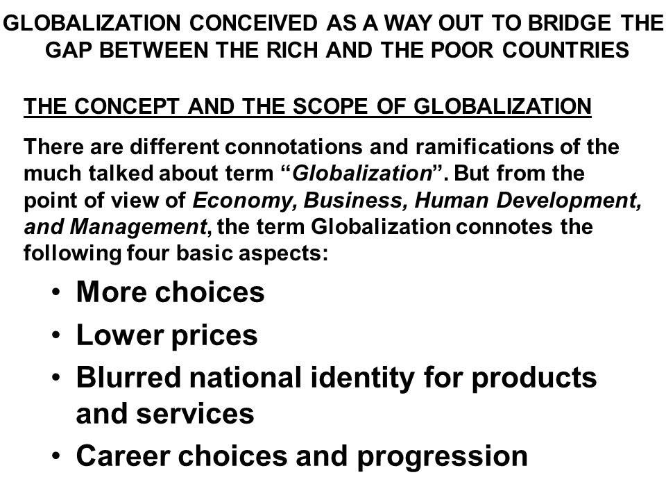 GLOBALIZATION CONCEIVED AS A WAY OUT TO BRIDGE THE GAP BETWEEN THE RICH AND THE POOR COUNTRIES THE CONCEPT AND THE SCOPE OF GLOBALIZATION There are different connotations and ramifications of the much talked about term Globalization .