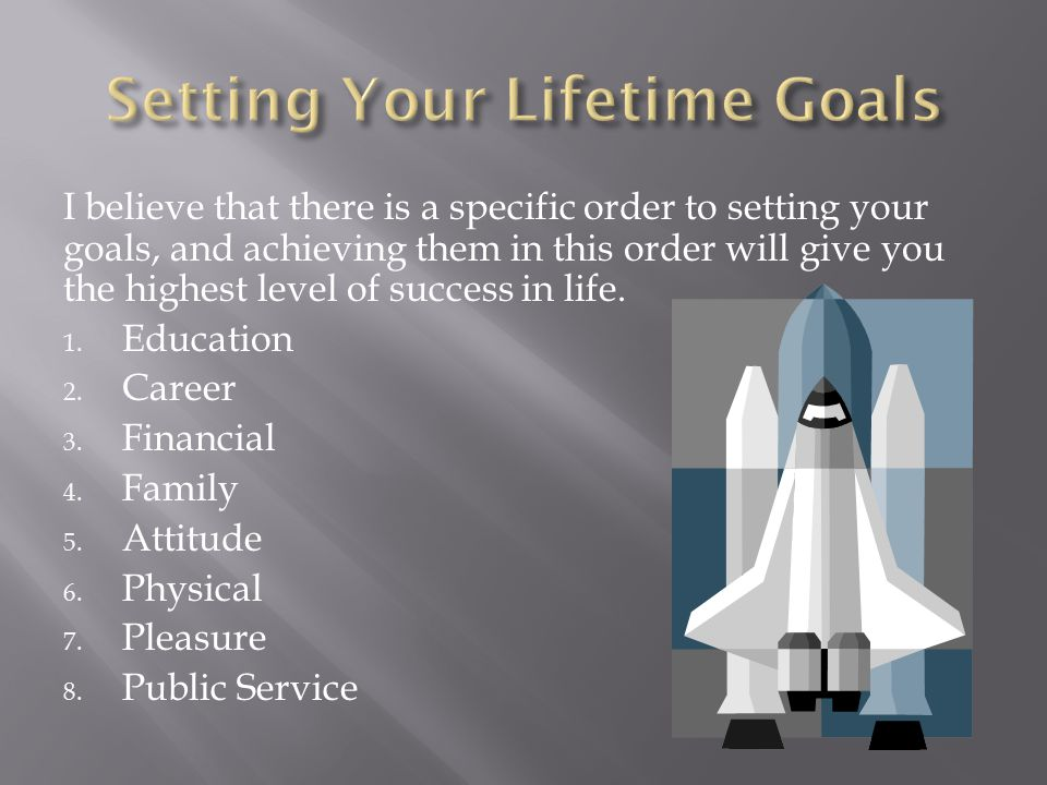 I believe that there is a specific order to setting your goals, and achieving them in this order will give you the highest level of success in life.