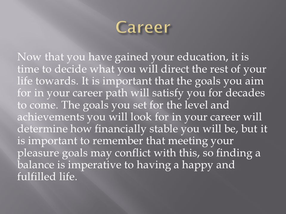Now that you have gained your education, it is time to decide what you will direct the rest of your life towards.