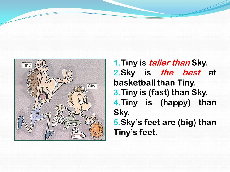 1. Tiny is taller than Sky. 2. Sky is the best at basketball than Tiny. 3. Tiny is (fast) than Sky. 4. Tiny is (happy) than Sky. 5. Sky's feet are (bi
