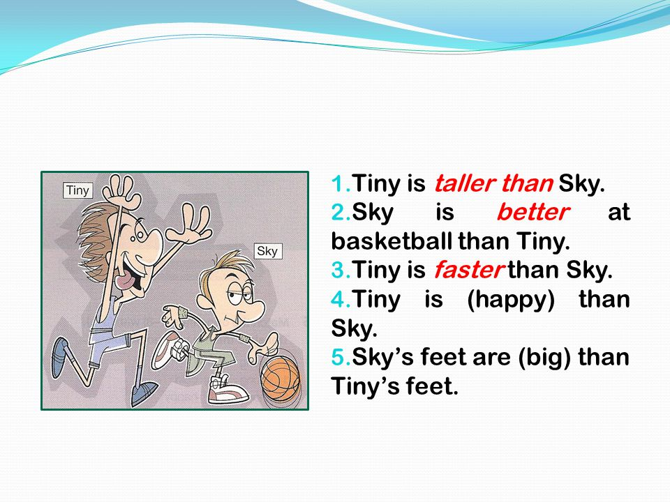 1. Tiny is taller than Sky. 2. Sky is better at basketball than Tiny. 3. Tiny is faster than Sky. 4. Tiny is (happy) than Sky. 5. Sky's feet are (big)