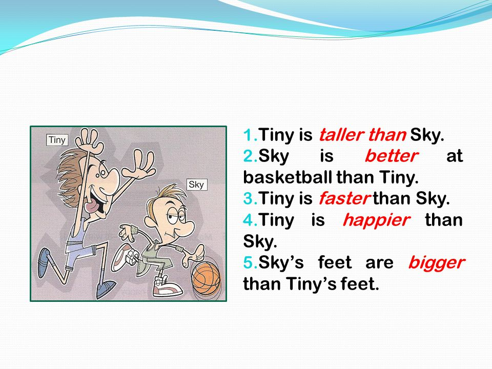 1. Tiny is taller than Sky. 2. Sky is better at basketball than Tiny. 3. Tiny is faster than Sky. 4. Tiny is happier than Sky. 5. Sky's feet are bigge