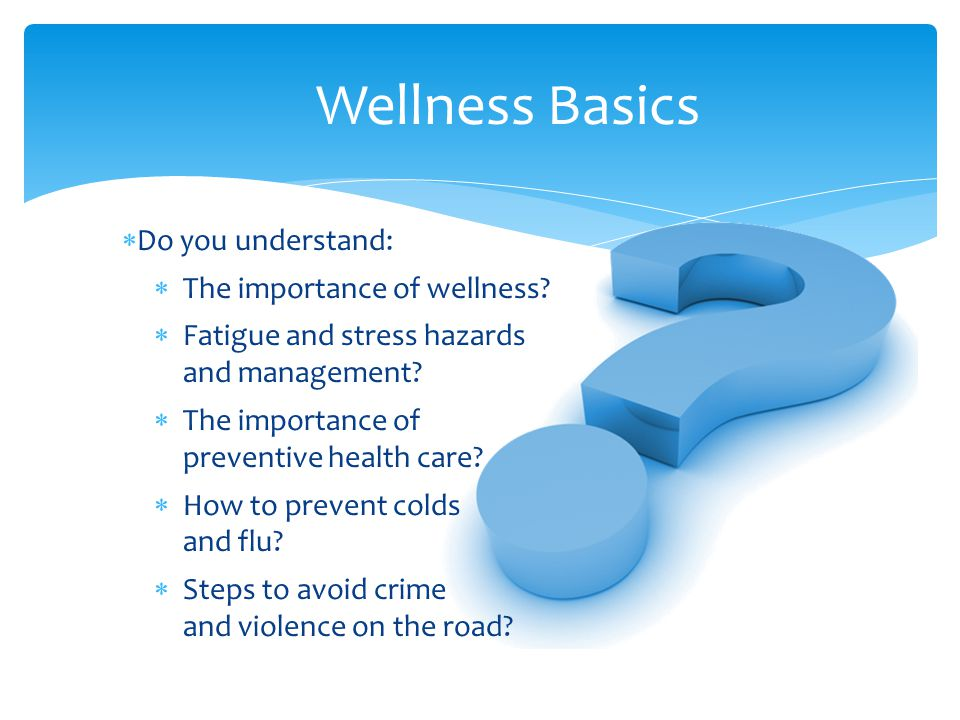 Wellness Basics  Do you understand:  The importance of wellness.