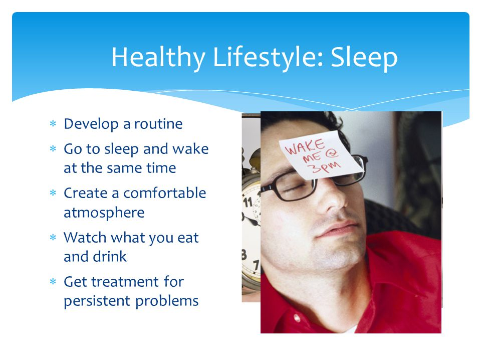 Healthy Lifestyle: Sleep  Develop a routine  Go to sleep and wake at the same time  Create a comfortable atmosphere  Watch what you eat and drink  Get treatment for persistent problems