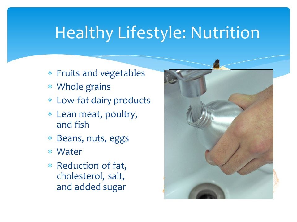 Healthy Lifestyle: Nutrition  Fruits and vegetables  Whole grains  Low-fat dairy products  Lean meat, poultry, and fish  Beans, nuts, eggs  Water  Reduction of fat, cholesterol, salt, and added sugar