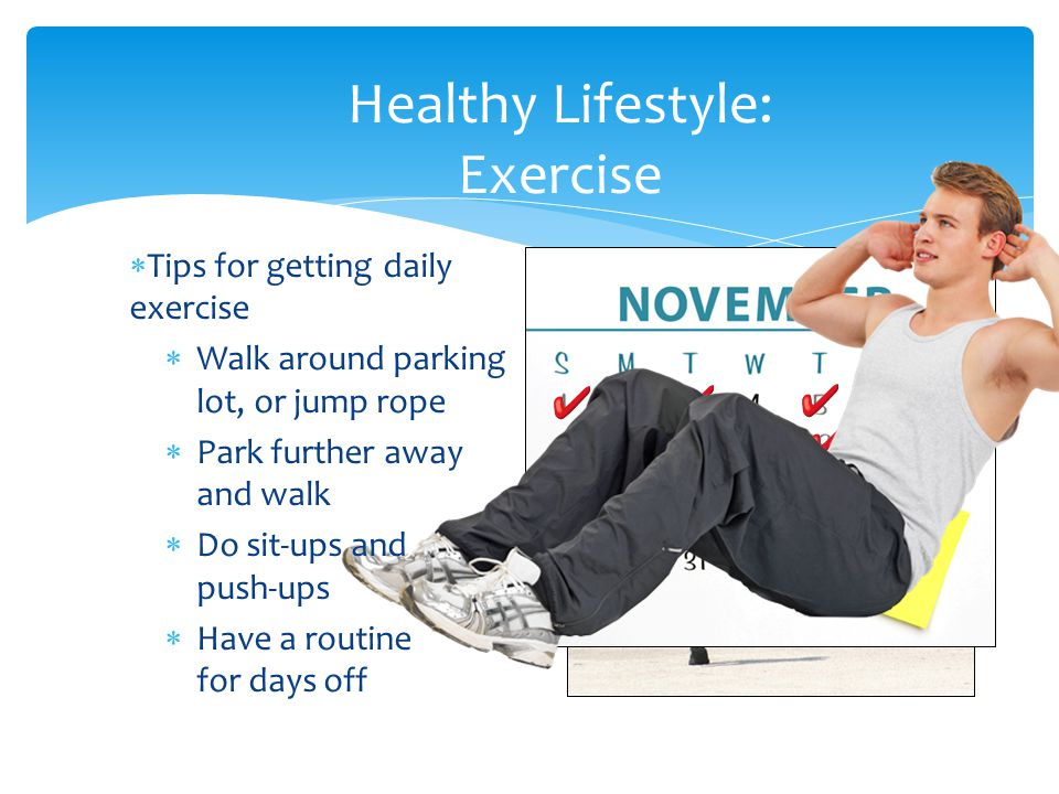 Healthy Lifestyle: Exercise  Tips for getting daily exercise  Walk around parking lot, or jump rope  Park further away and walk  Do sit-ups and push-ups  Have a routine for days off