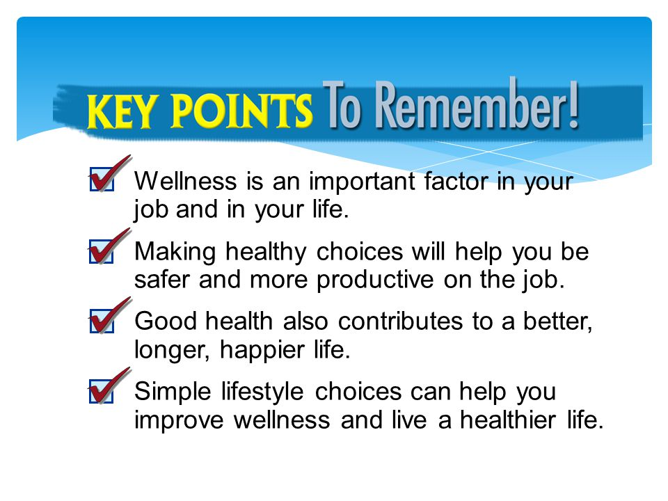 Key Points to Remember Wellness is an important factor in your job and in your life.