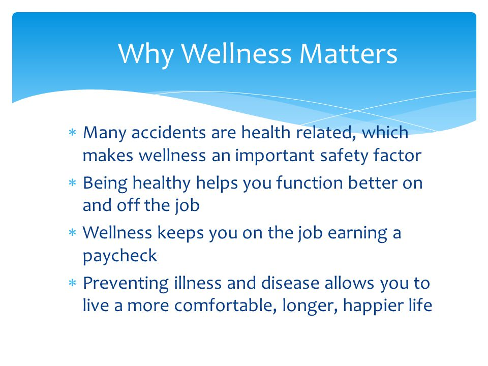  Many accidents are health related, which makes wellness an important safety factor  Being healthy helps you function better on and off the job  Wellness keeps you on the job earning a paycheck  Preventing illness and disease allows you to live a more comfortable, longer, happier life Why Wellness Matters