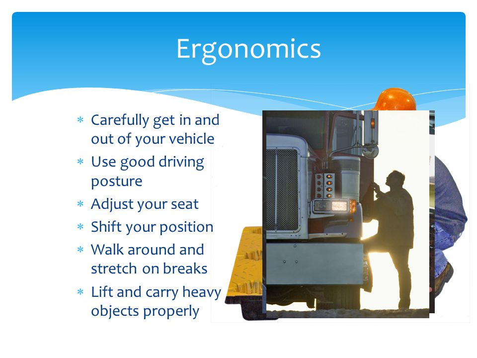 Ergonomics  Carefully get in and out of your vehicle  Use good driving posture  Adjust your seat  Shift your position  Walk around and stretch on breaks  Lift and carry heavy objects properly