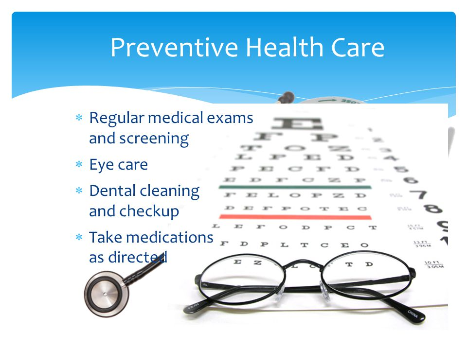  Regular medical exams and screening  Eye care  Dental cleaning and checkup  Take medications as directed Preventive Health Care