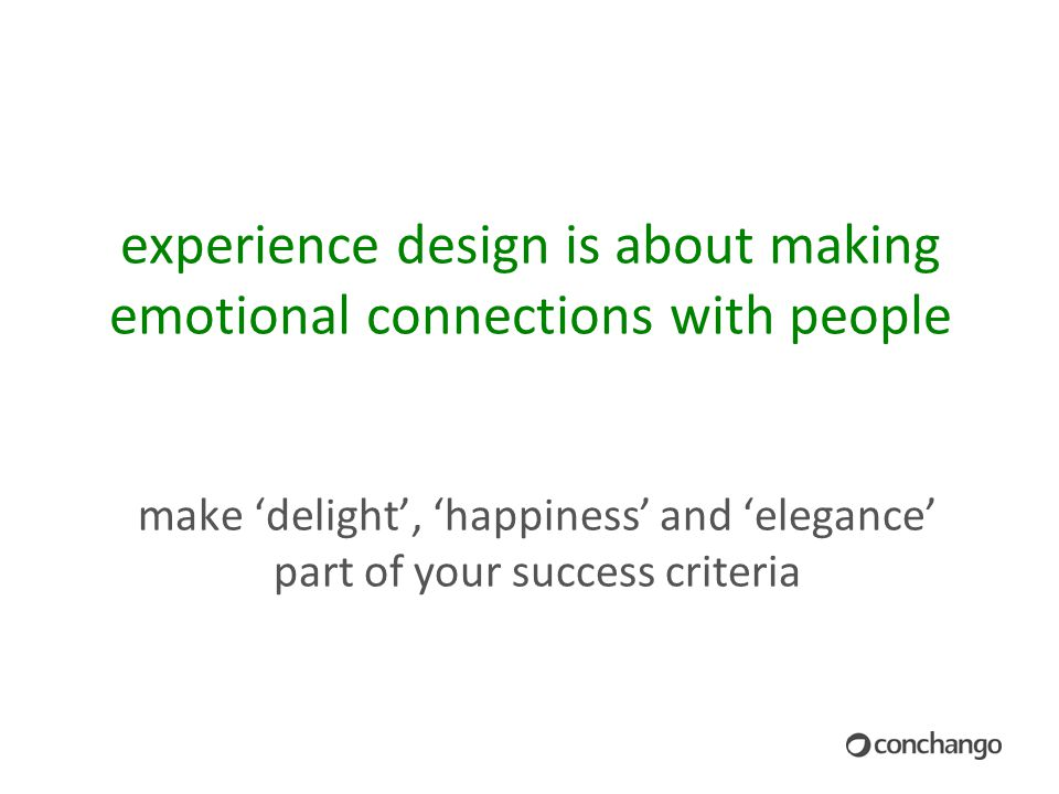13 experience design is about making emotional connections with people make 'delight', 'happiness' and 'elegance' part of your success criteria