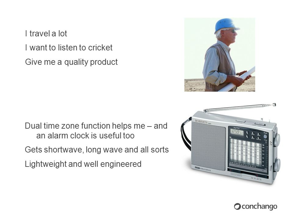 I travel a lot I want to listen to cricket Give me a quality product Dual time zone function helps me – and an alarm clock is useful too Gets shortwave, long wave and all sorts Lightweight and well engineered