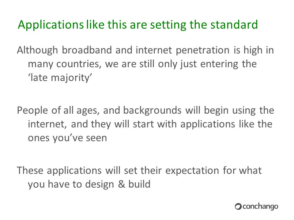Applications like this are setting the standard Although broadband and internet penetration is high in many countries, we are still only just entering the 'late majority' People of all ages, and backgrounds will begin using the internet, and they will start with applications like the ones you've seen These applications will set their expectation for what you have to design & build