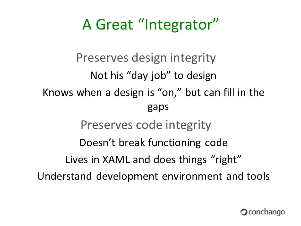 A Great Integrator Preserves design integrity Not his day job to design Knows when a design is on, but can fill in the gaps Preserves code integrity Doesn't break functioning code Lives in XAML and does things right Understand development environment and tools