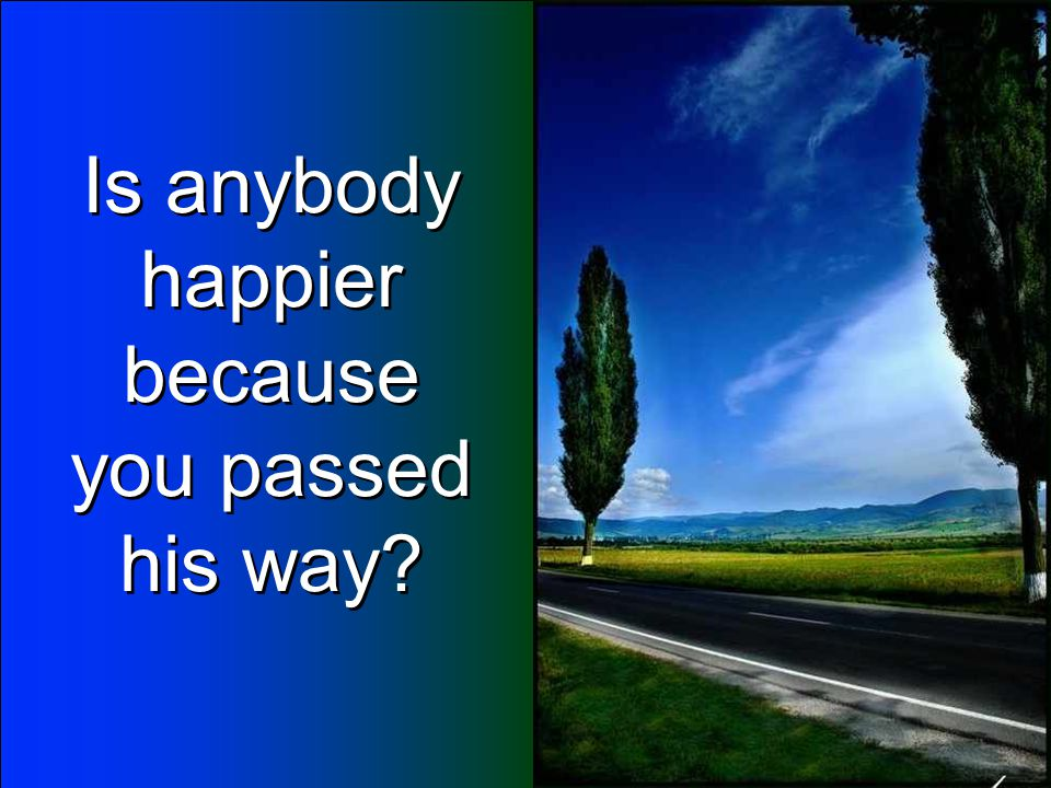 Is anybody happier because you passed his way? Is anybody happier because you passed his way?