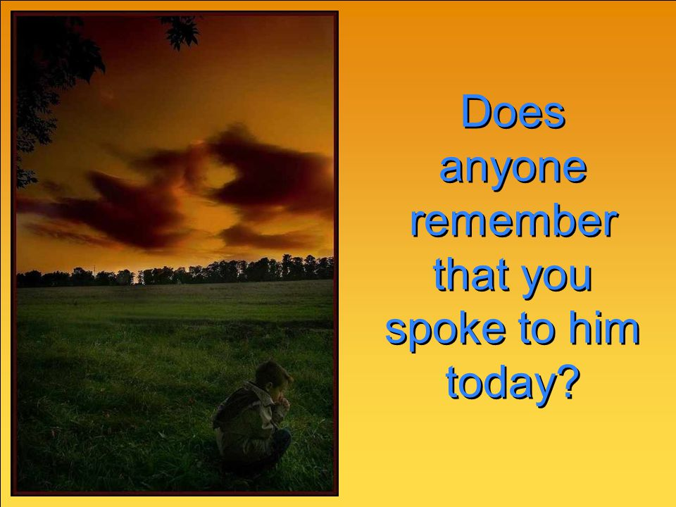 Does anyone remember that you spoke to him today? Does anyone remember that you spoke to him today?