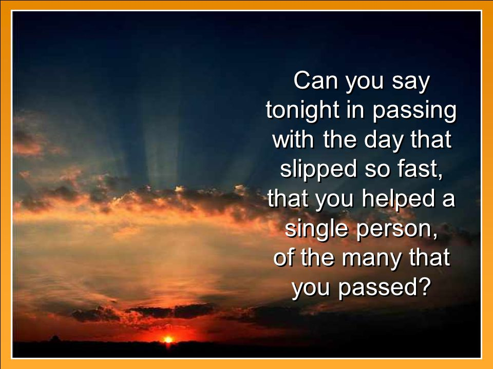 Can you say tonight in passing with the day that slipped so fast, that you helped a single person, of the many that you passed.